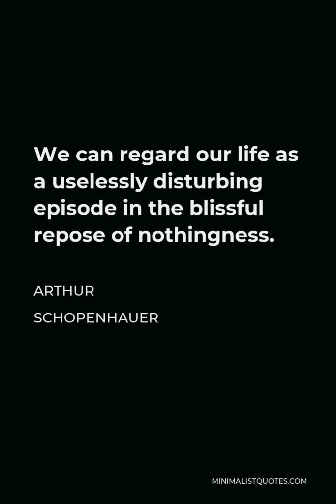 Arthur Schopenhauer Quote - We can regard our life as a uselessly disturbing episode in the blissful repose of nothingness.