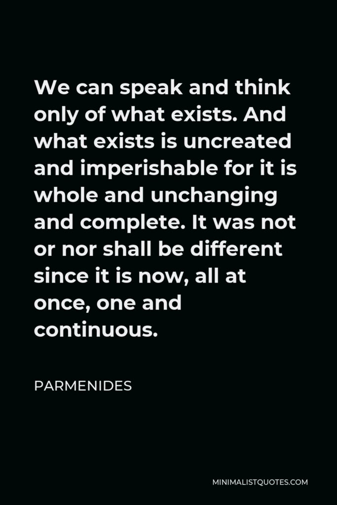 Parmenides Quote - We can speak and think only of what exists. And what exists is uncreated and imperishable for it is whole and unchanging and complete. It was not or nor shall be different since it is now, all at once, one and continuous.