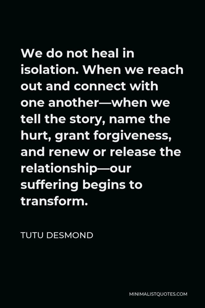 Tutu Desmond Quote - We do not heal in isolation. When we reach out and connect with one another—when we tell the story, name the hurt, grant forgiveness, and renew or release the relationship—our suffering begins to transform.