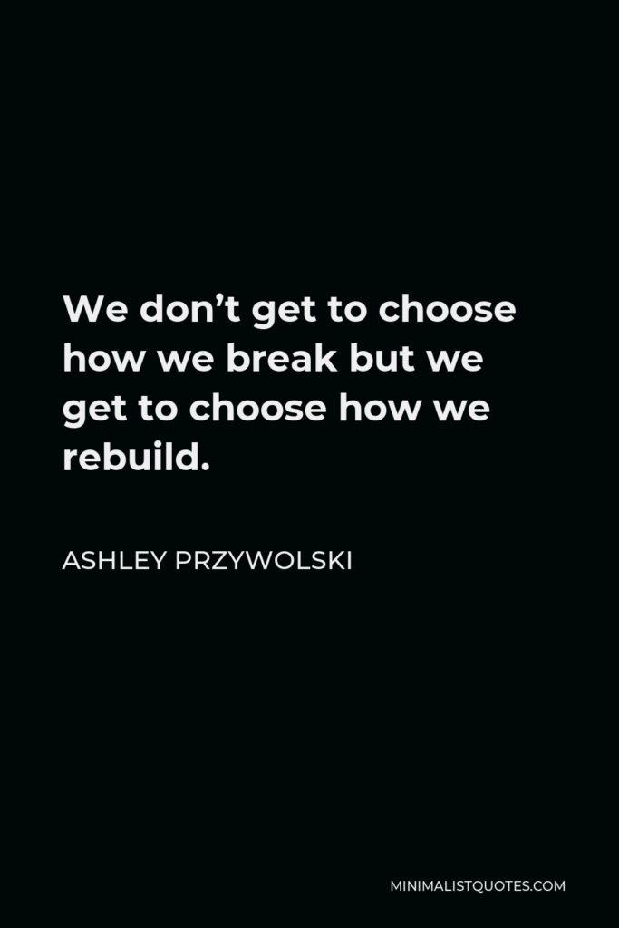 Ashley Przywolski Quote - We don't get to choose how we break but we get to choose how we rebuild.