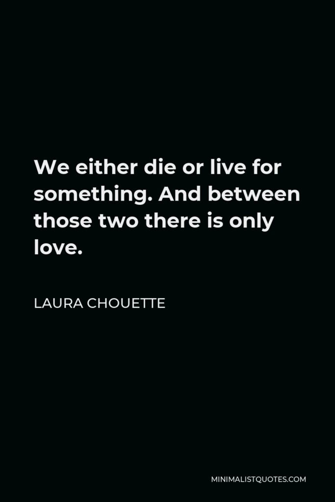Laura Chouette Quote - We either die or live for something. And between those two there is only love.