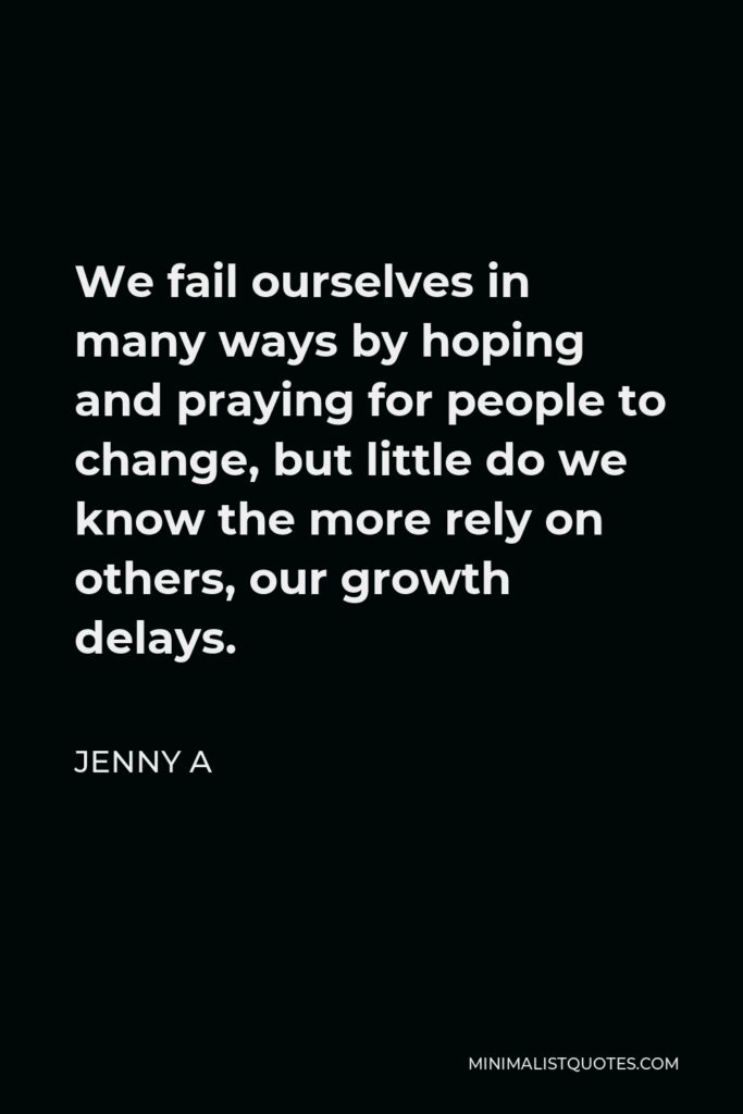 Jenny A Quote - We fail ourselves in many ways by hoping and praying for people to change, but little do we know the more rely on others, our growth delays.