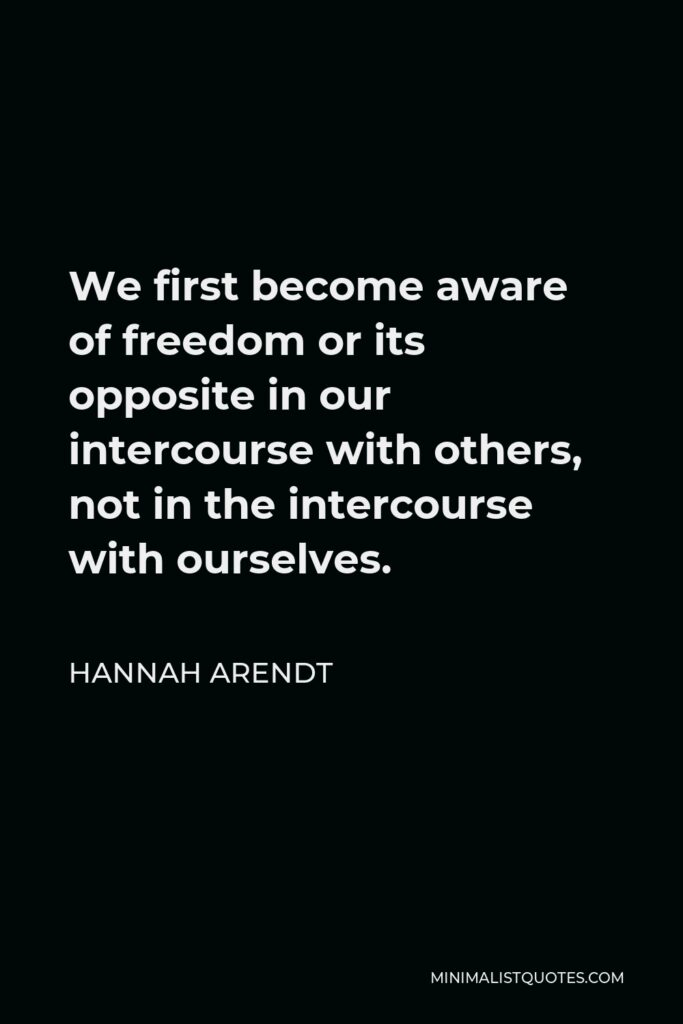 Hannah Arendt Quote - We first become aware of freedom or its opposite in our intercourse with others, not in the intercourse with ourselves.