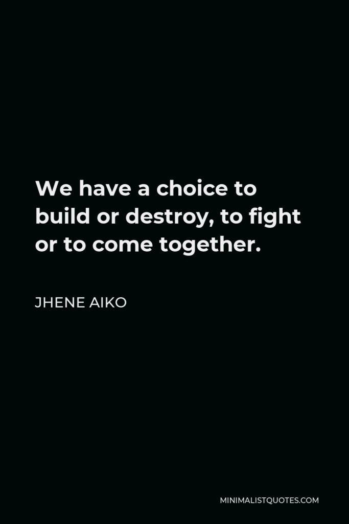 Jhene Aiko Quote - We have a choice to build or destroy, to fight or to come together.