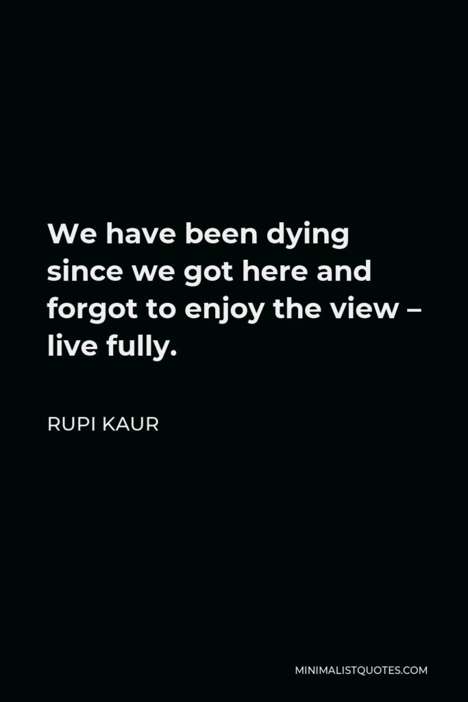 Rupi Kaur Quote - We have been dying since we got here and forgot to enjoy the view – live fully.