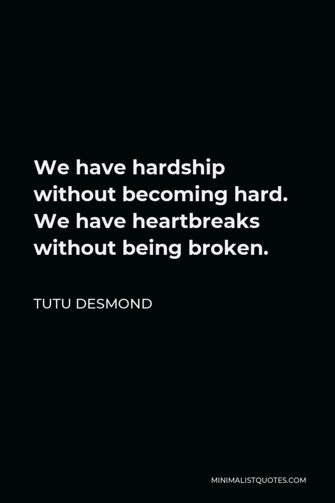 Tutu Desmond Quote - We have hardship without becoming hard. We have heartbreaks without being broken.