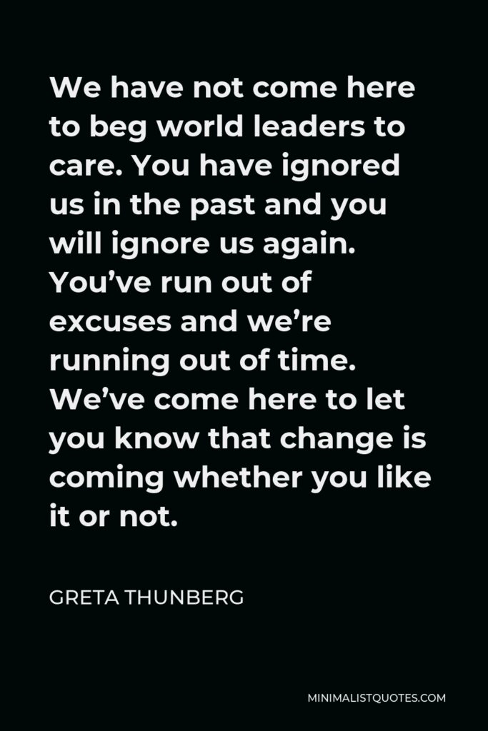 Greta Thunberg Quote - We have not come here to beg world leaders to care. You have ignored us in the past and you will ignore us again. You've run out of excuses and we're running out of time. We've come here to let you know that change is coming whether you like it or not.