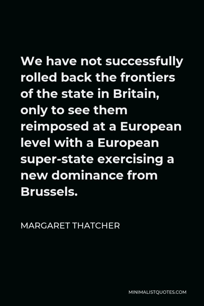 Margaret Thatcher Quote - We have not successfully rolled back the frontiers of the state in Britain, only to see them reimposed at a European level with a European super-state exercising a new dominance from Brussels.