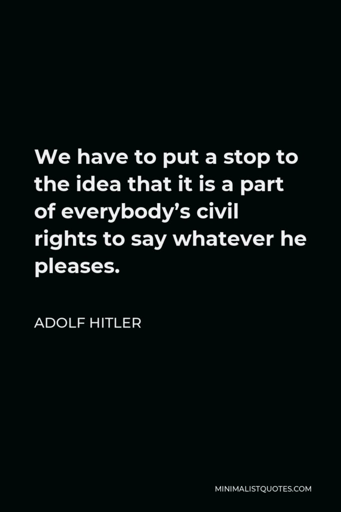 Adolf Hitler Quote - We have to put a stop to the idea that it is a part of everybody's civil rights to say whatever he pleases.