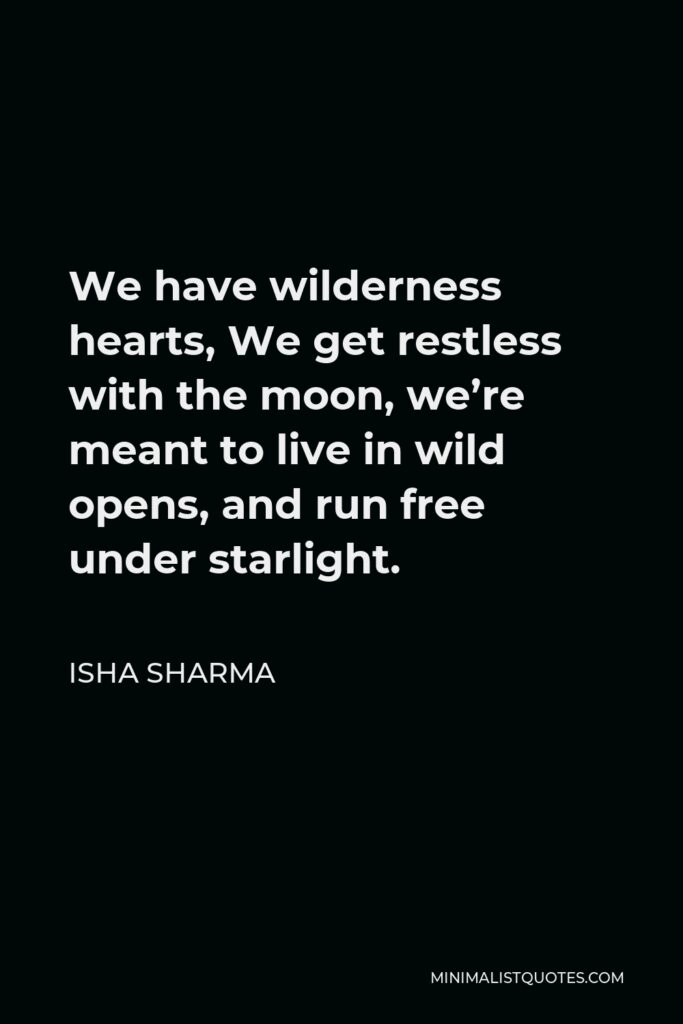 Isha Sharma Quote - We have wilderness hearts, We get restless with the moon, we're meant to live in wild opens, and run free under starlight.