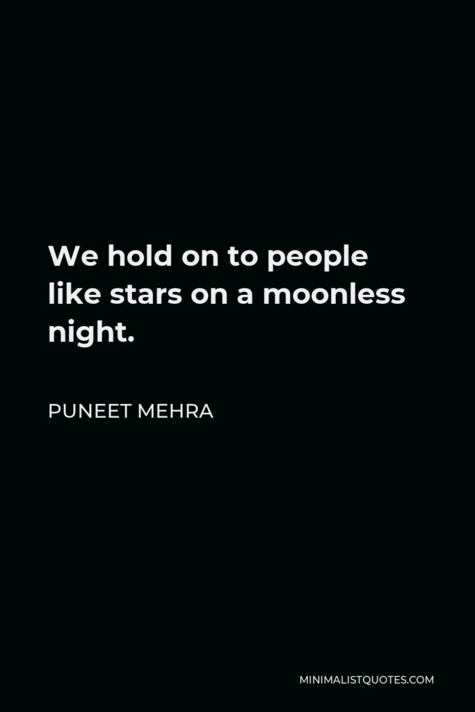 Puneet Mehra Quote - We hold on to people like stars on a moonless night.