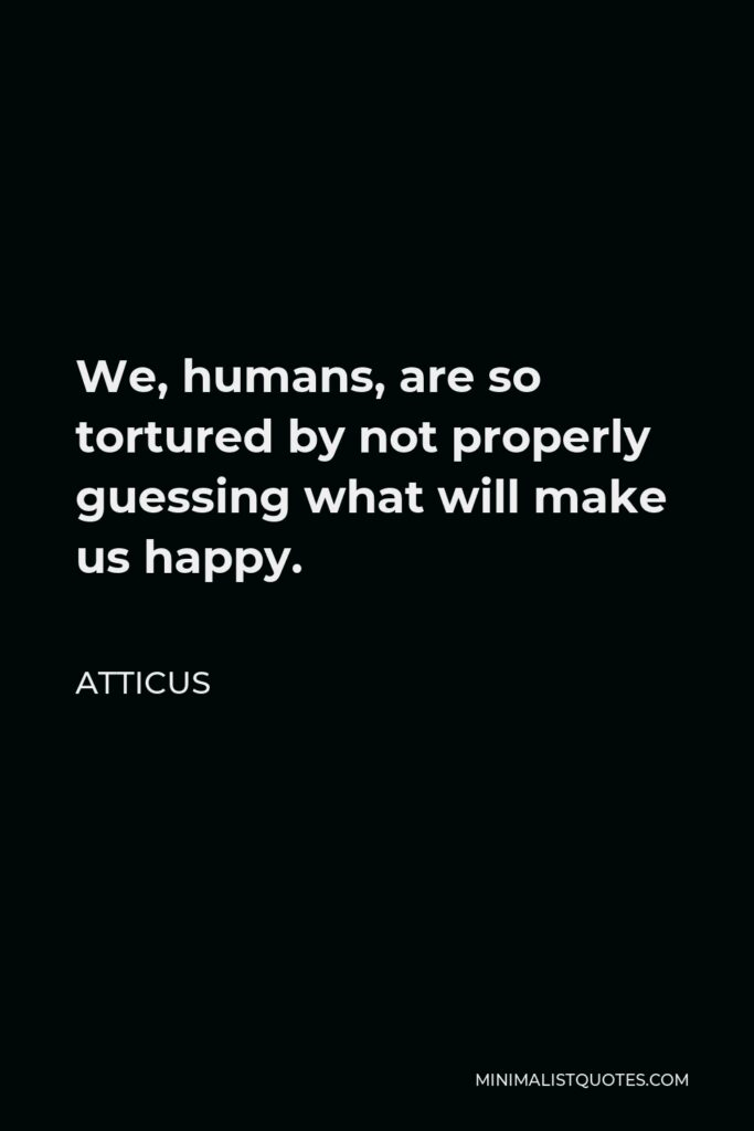Atticus Quote - We, humans, are so tortured by not properly guessing what will make us happy.