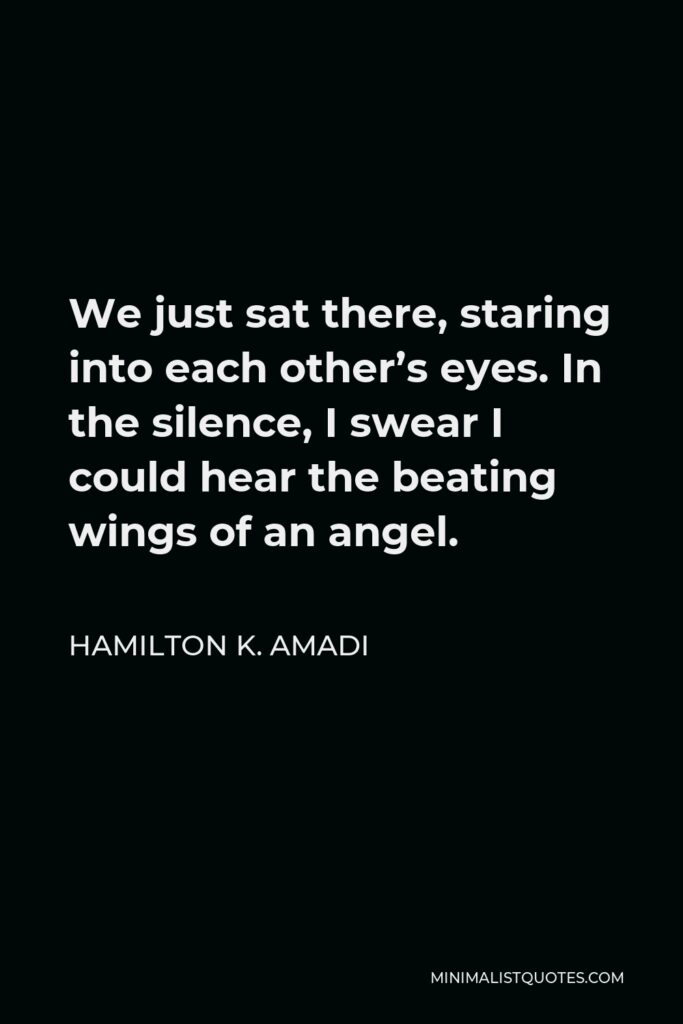 Hamilton K. Amadi Quote - We just sat there, staring into each other's eyes. In the silence, I swear I could hear the beating wings of anangel.