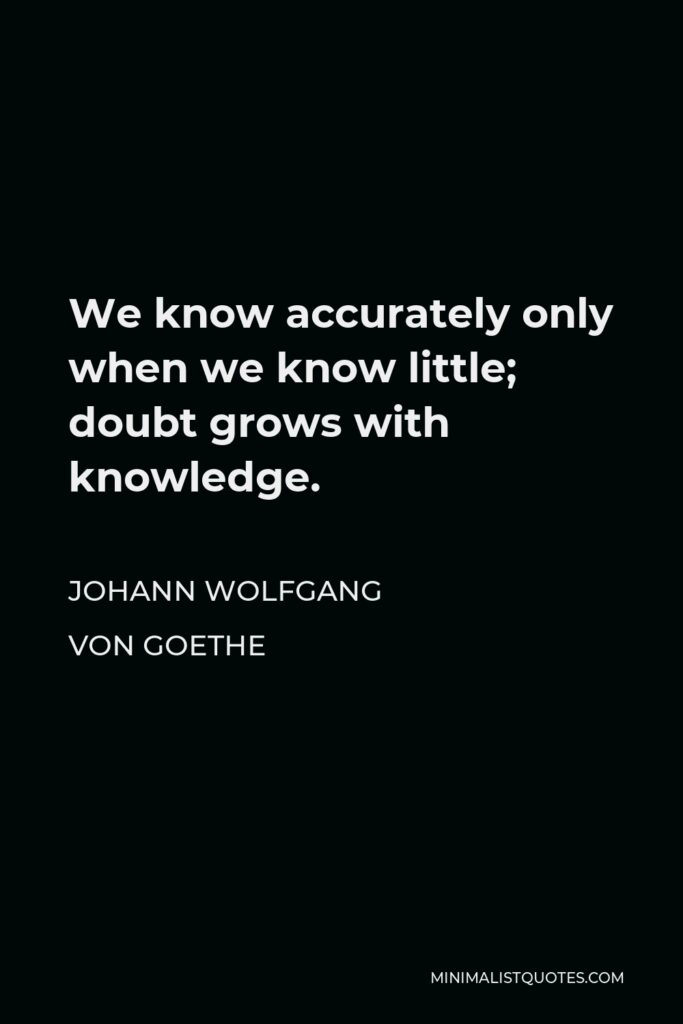 Johann Wolfgang von Goethe Quote - We know accurately only when we know little; doubt grows with knowledge.
