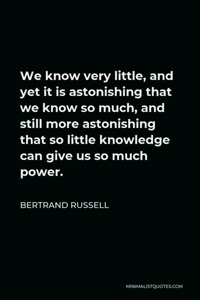 Bertrand Russell Quote - We know very little, and yet it is astonishing that we know so much, and still more astonishing that so little knowledge can give us so much power.