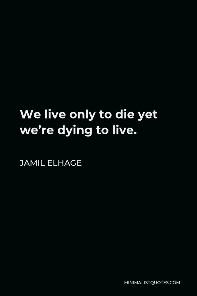 Jamil Elhage Quote - We live only to die yet we're dying to live.