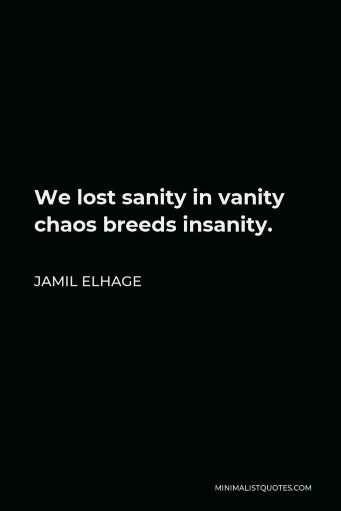 Jamil Elhage Quote - We lost sanity in vanity chaos breeds insanity.