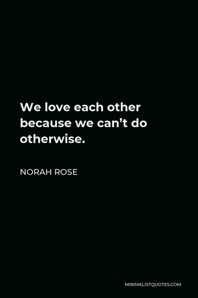 Norah Rose Quote - We love each other because we can't do otherwise.