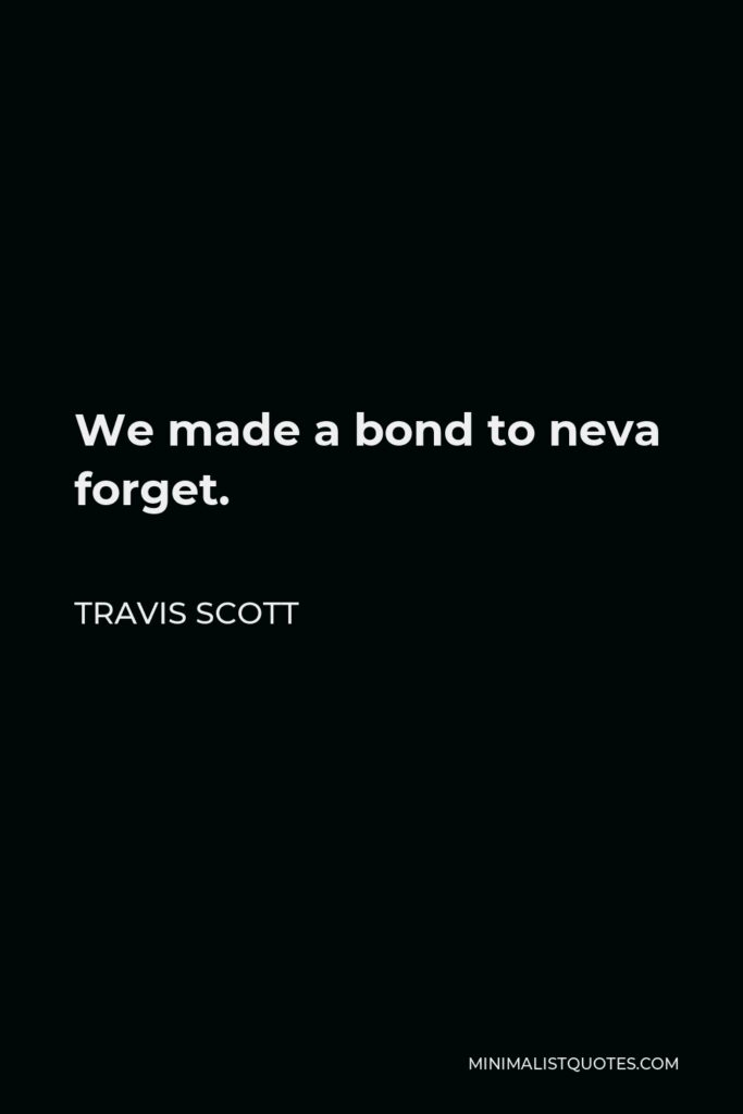 Travis Scott Quote - We made a bond to neva forget.