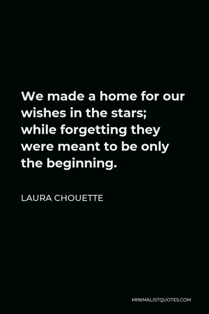 Laura Chouette Quote - We made a home for our wishes in the stars; while forgetting they were meant to be only the beginning.