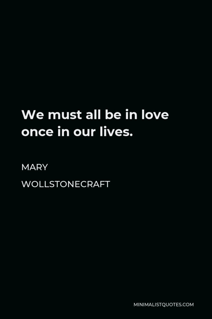 Mary Wollstonecraft Quote - We must all be in love once in our lives.