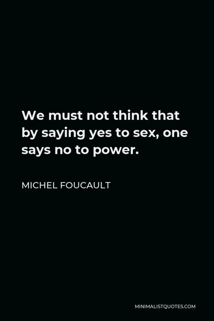 Michel Foucault Quote - We must not think that by saying yes to sex, one says no to power.