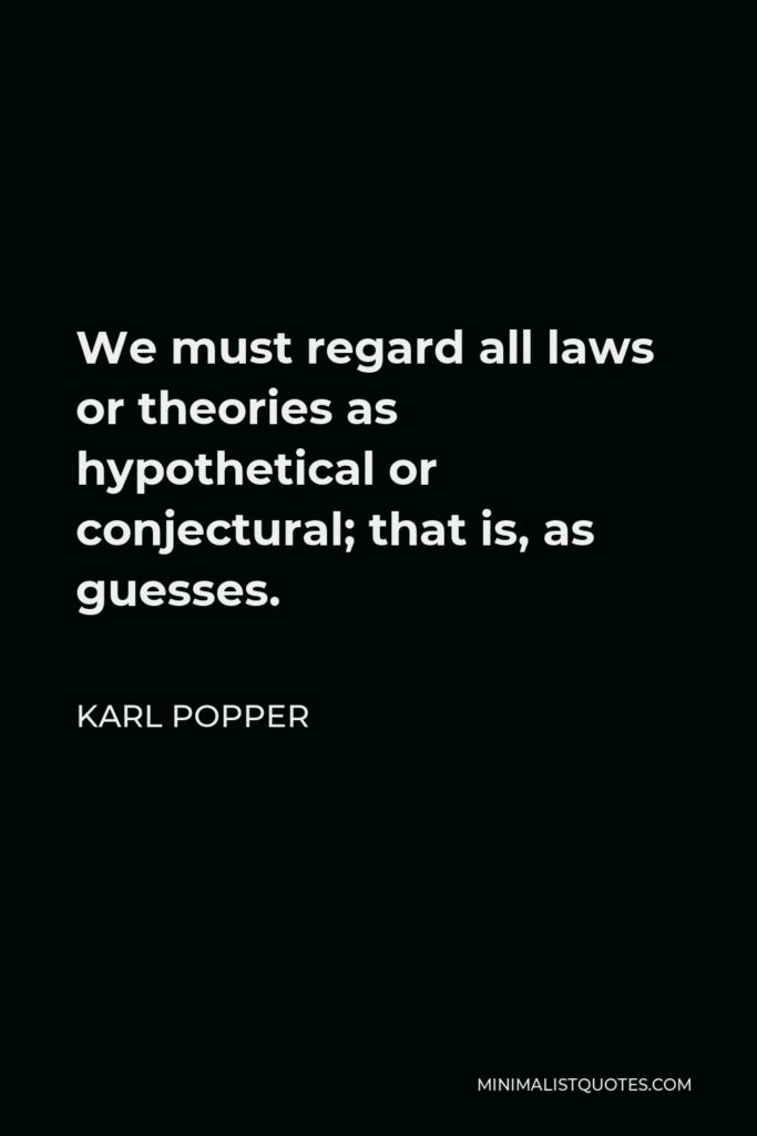 Karl Popper Quote - We must regard all laws or theories as hypothetical or conjectural; that is, as guesses.