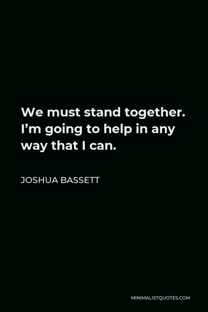 Joshua Bassett Quote - We must stand together. I'm going to help in any way that I can.
