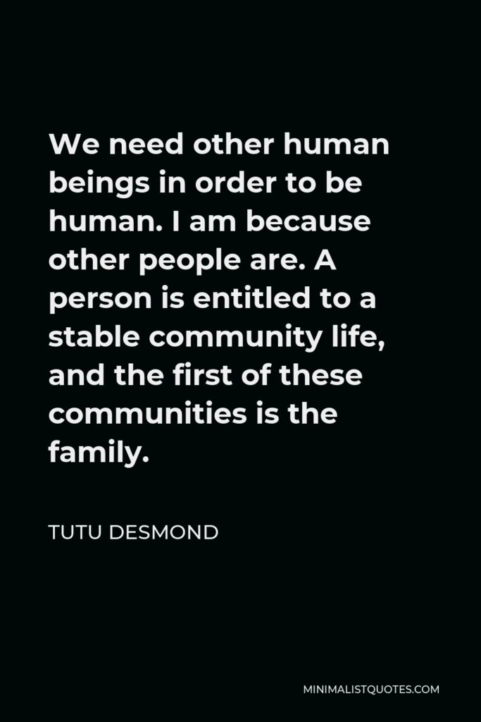 Tutu Desmond Quote - We need other human beings in order to be human. I am because other people are. A person is entitled to a stable community life, and the first of these communities is the family.