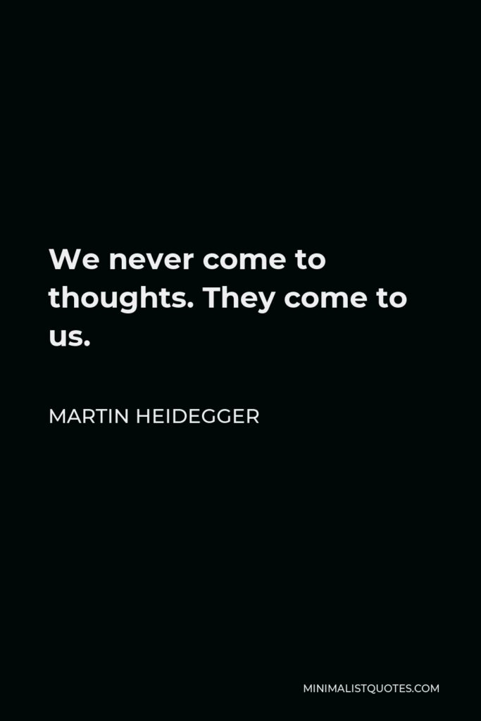 Martin Heidegger Quote - We never come to thoughts. They come to us.