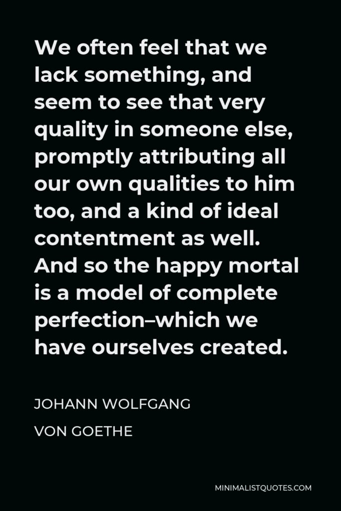 Johann Wolfgang von Goethe Quote - We often feel that we lack something, and seem to see that very quality in someone else, promptly attributing all our own qualities to him too, and a kind of ideal contentment as well. And so the happy mortal is a model of complete perfection–which we have ourselves created.