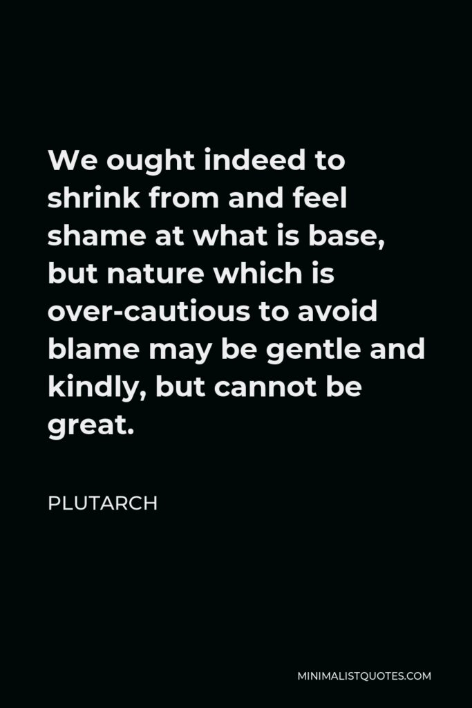 Plutarch Quote - We ought indeed to shrink from and feel shame at what is base, but nature which is over-cautious to avoid blame may be gentle and kindly, but cannot be great.