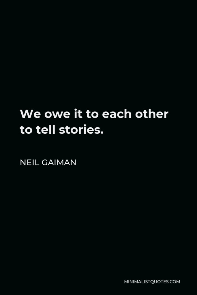 Neil Gaiman Quote - We owe it to each other to tell stories.