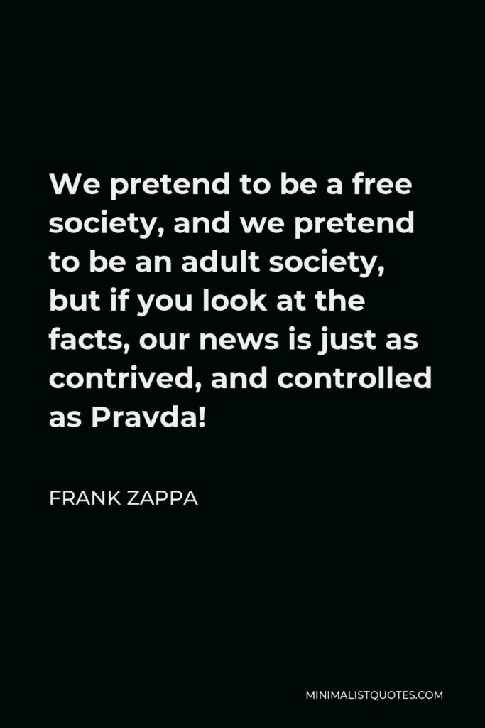 Frank Zappa Quote - We pretend to be a free society, and we pretend to be an adult society, but if you look at the facts, our news is just as contrived, and controlled as Pravda!