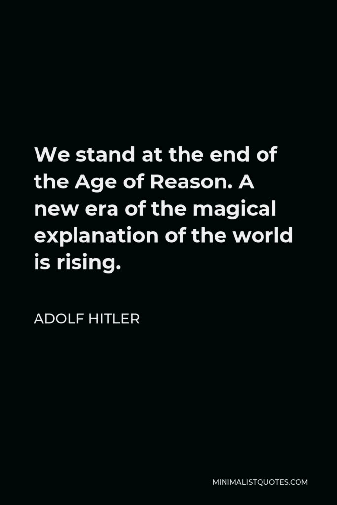 Adolf Hitler Quote - We stand at the end of the Age of Reason. A new era of the magical explanation of the world is rising.