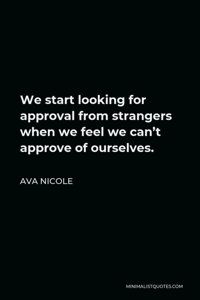 Ava Nicole Quote - We start looking for approval from strangers when we feel we can't approve of ourselves.