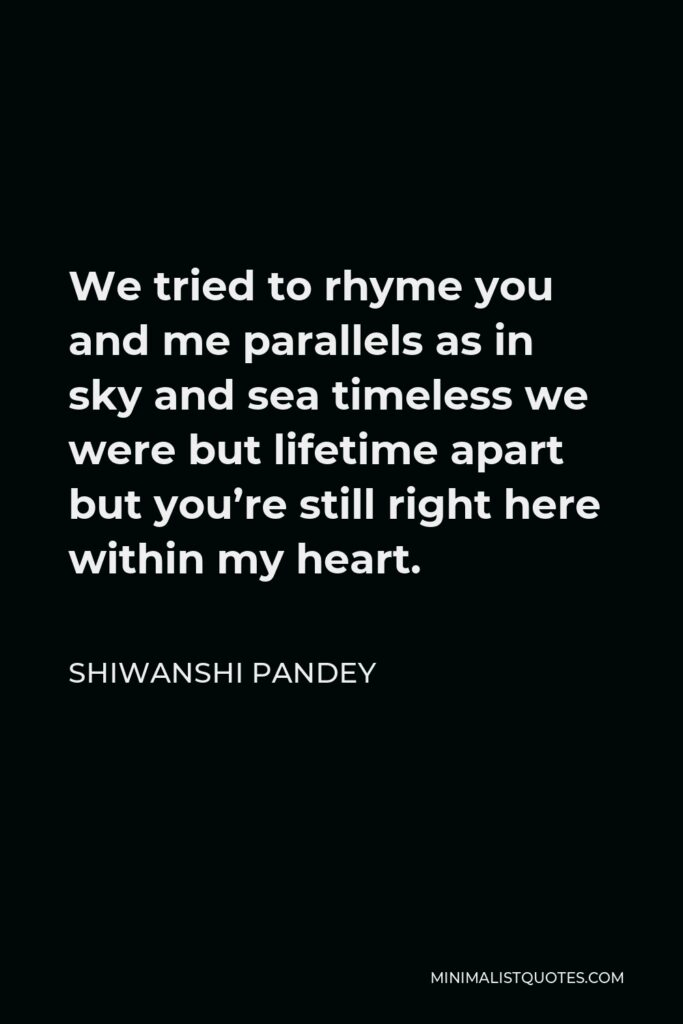 Shiwanshi Pandey Quote - We tried to rhyme you and me parallels as in sky and sea timeless we were but lifetime apart but you're still right here within my heart.