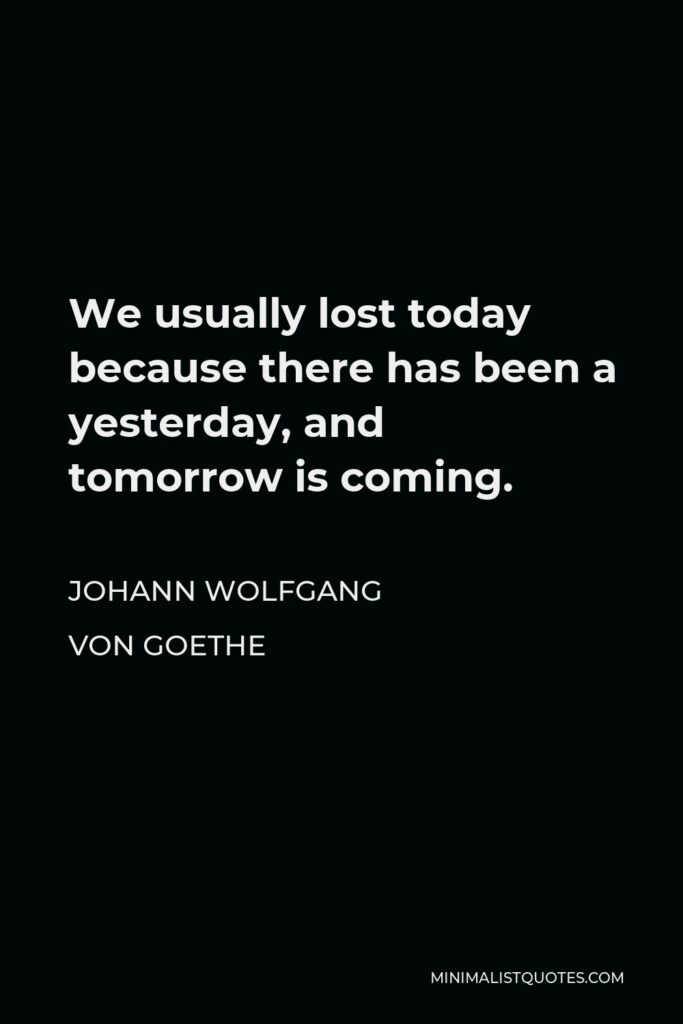 Johann Wolfgang von Goethe Quote - We usually lost today because there has been a yesterday, and tomorrow is coming.