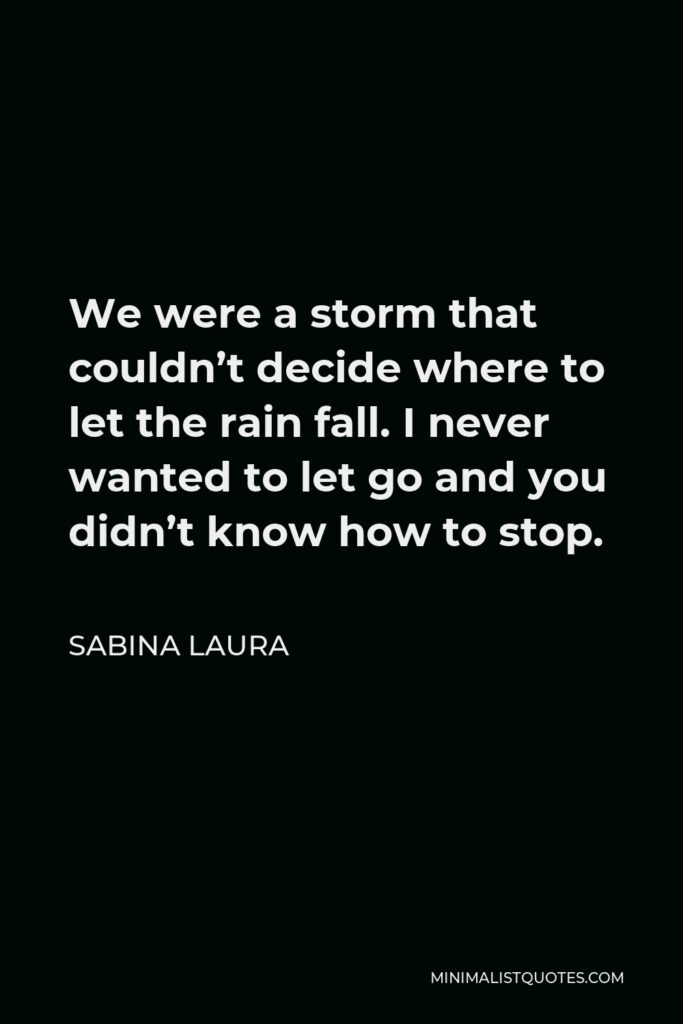 Sabina Laura Quote - We were a storm that couldn't decide where to let the rain fall. I never wanted to let go and you didn't know how to stop.