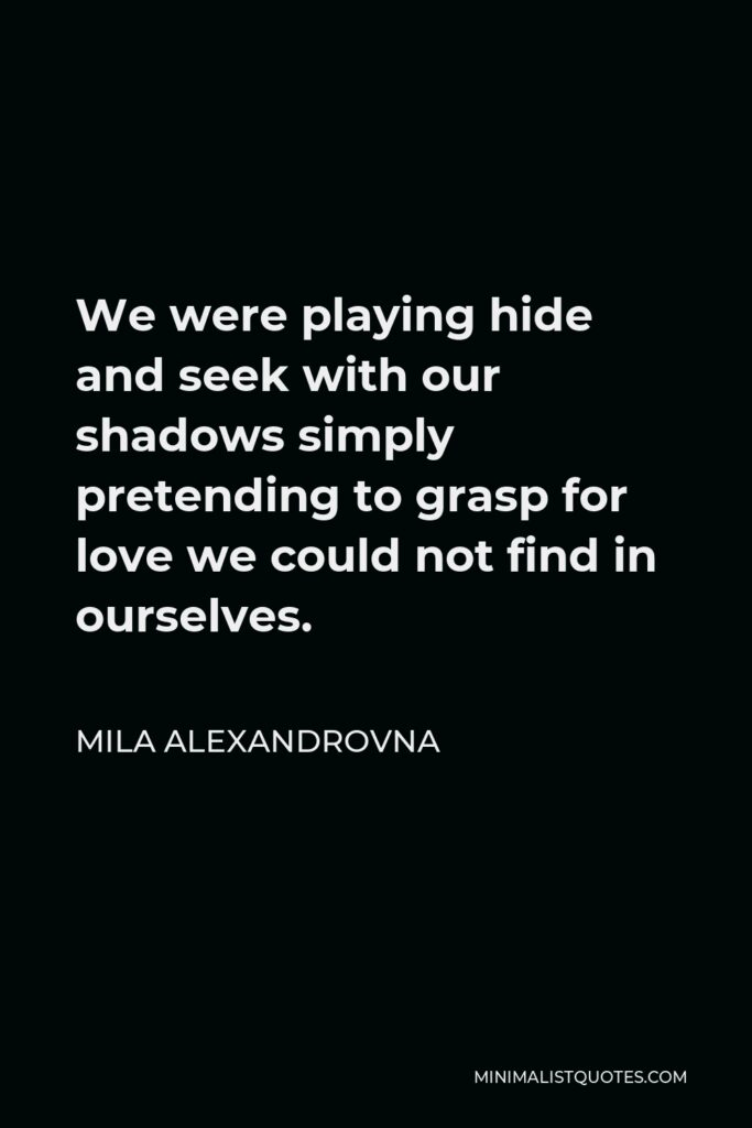 Mila Alexandrovna Quote - We were playing hide and seek with our shadows simply pretending to graspfor love we could not find in ourselves.