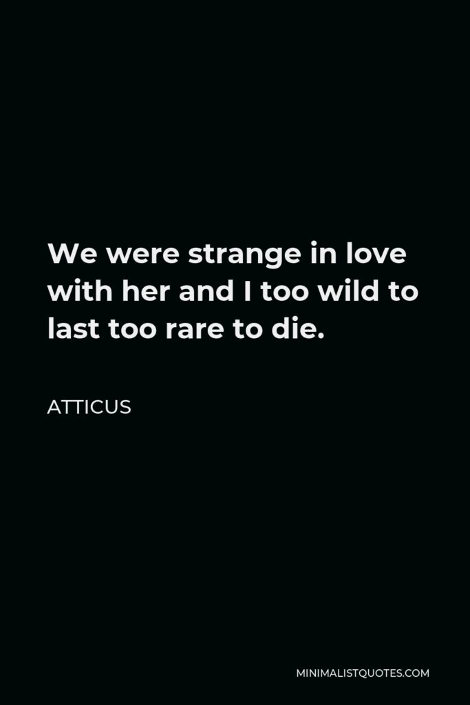 Atticus Quote - We were strange in love with her and I too wild to last too rare to die.