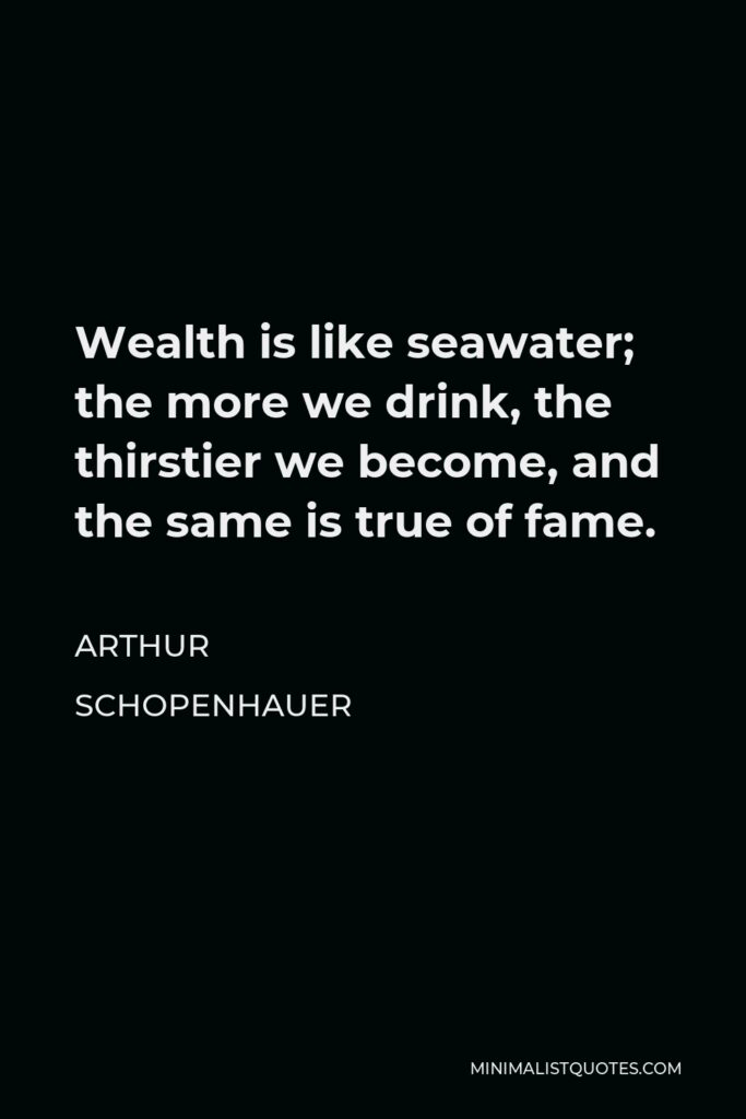 Arthur Schopenhauer Quote - Wealth is like seawater; the more we drink, the thirstier we become, and the same is true of fame.