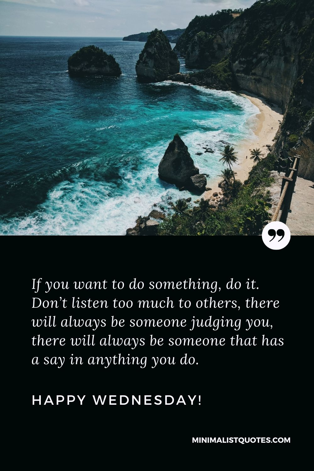 Wednesday Quote, Wish & Message With Image: If you want to do something, do it. Don't listen too much to others, there will always be someone judging you, there will always be someone that has a say in anything you do. Happy Wednesday!