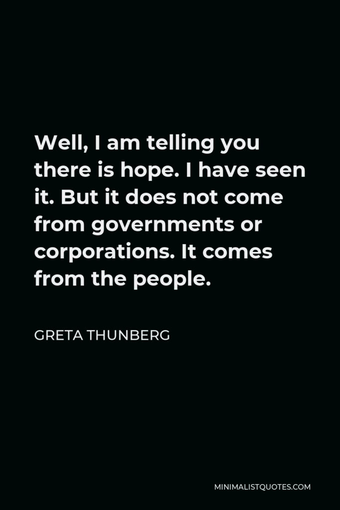 Greta Thunberg Quote - Well, I am telling you there is hope. I have seen it. But it does not come from governments or corporations. It comes from the people.