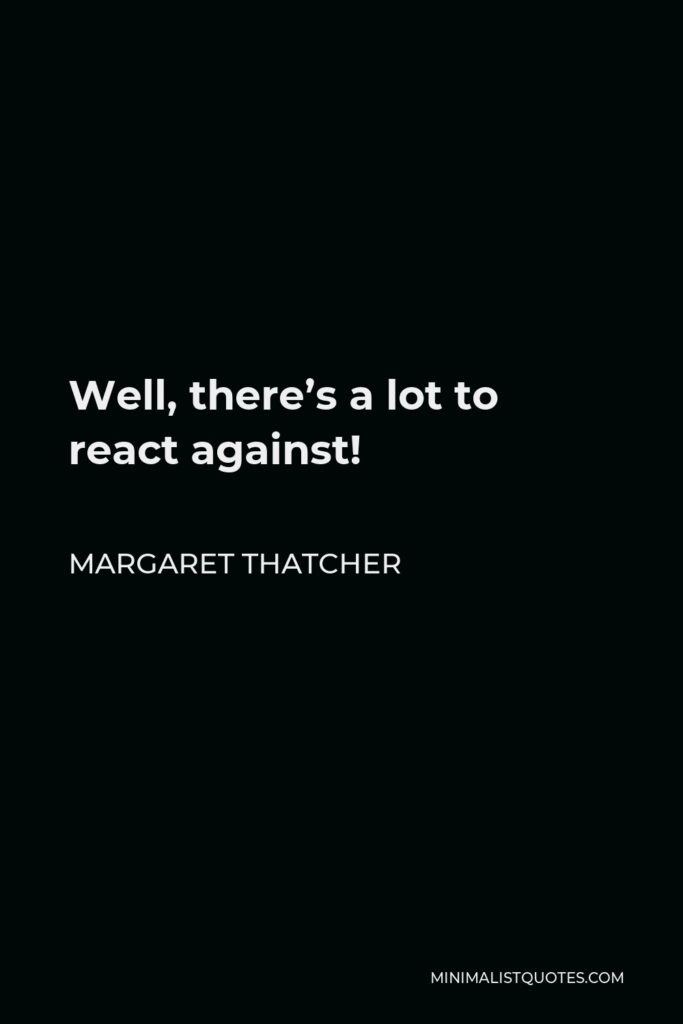 Margaret Thatcher Quote - Well, there's a lot to react against!