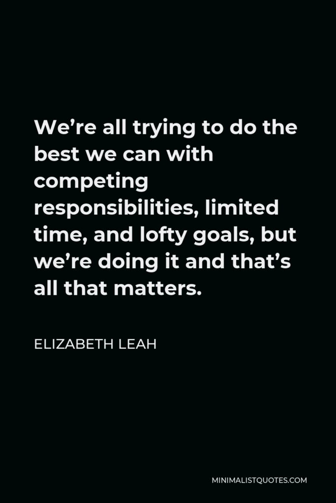 Elizabeth Leah Quote - We're all trying to do the best we can with competing responsibilities, limited time, and lofty goals, but we're doing it and that's all that matters.