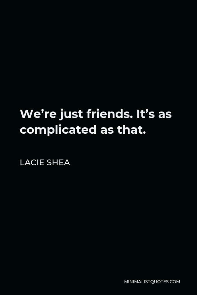 Lacie Shea Quote - We're just friends. It's as complicated as that.