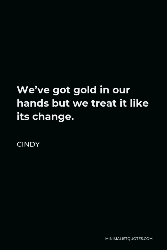 Cindy Quote - We've got gold in our hands but we treat it like its change.