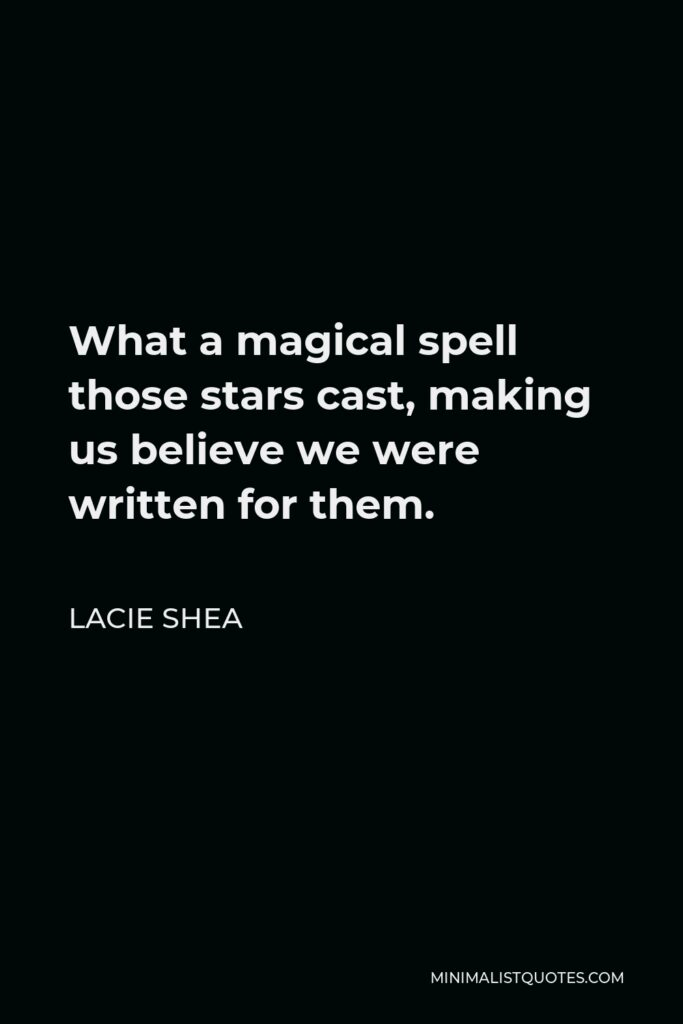 Lacie Shea Quote - What a magical spell those stars cast, making us believe we were written for them.