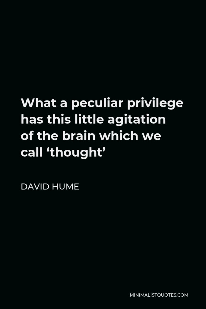 David Hume Quote - What a peculiar privilege has this little agitation of the brain which we call 'thought'